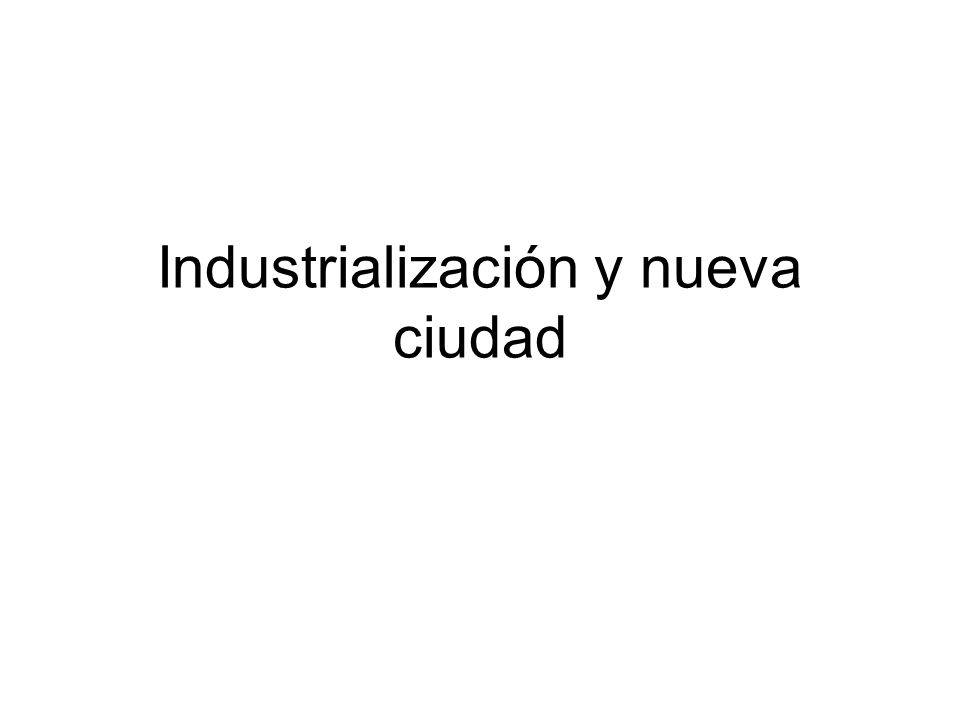 Industrialización y nueva ciudad