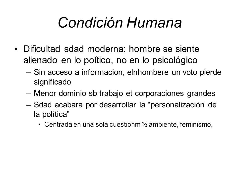 Condición Humana Dificultad sdad moderna: hombre se siente alienado en lo poítico, no en lo psicológico.