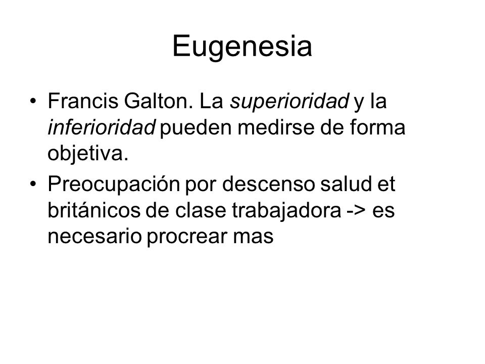 Eugenesia Francis Galton. La superioridad y la inferioridad pueden medirse de forma objetiva.