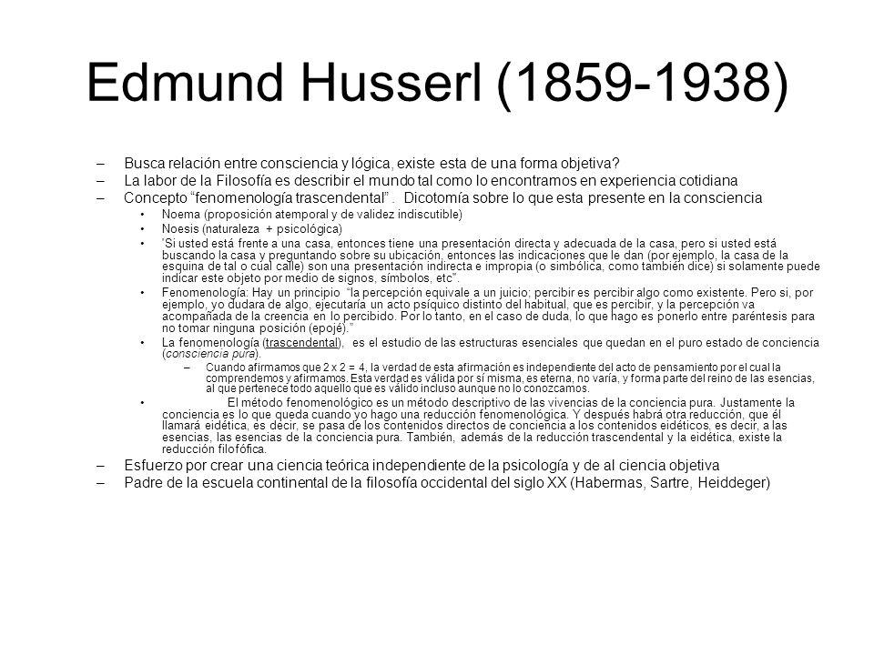 Edmund Husserl (1859-1938) Busca relación entre consciencia y lógica, existe esta de una forma objetiva
