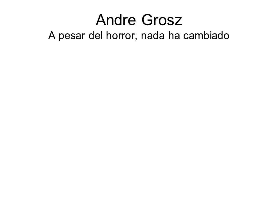 Andre Grosz A pesar del horror, nada ha cambiado