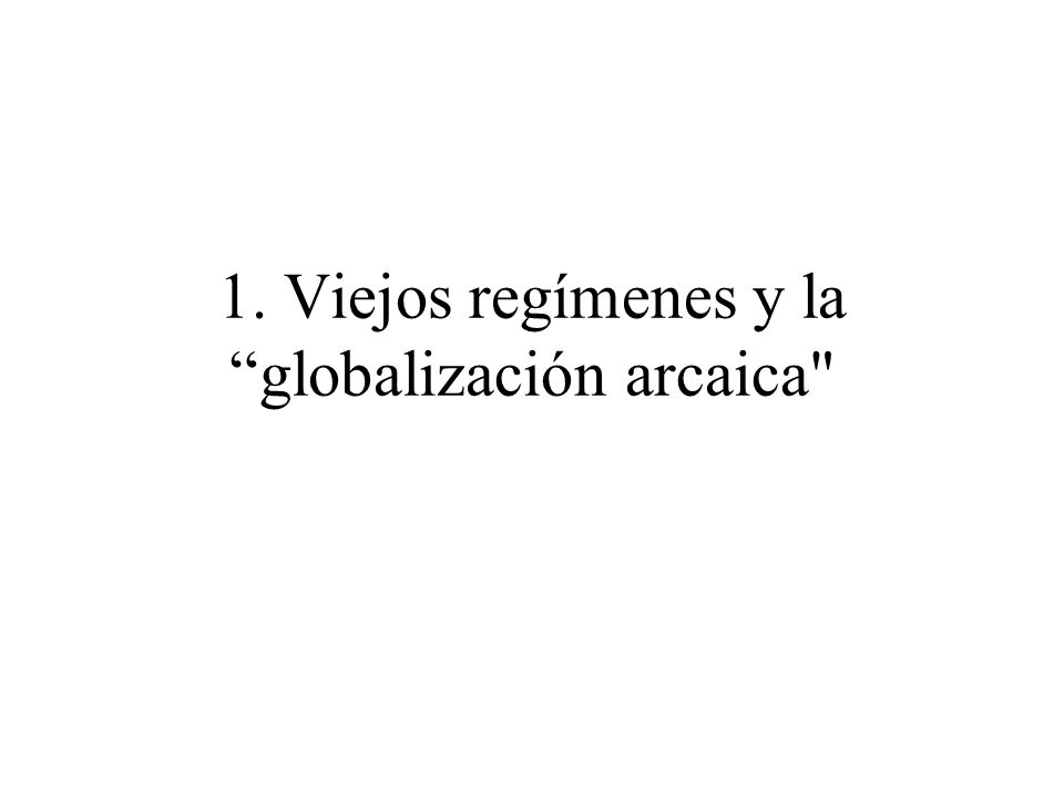 1. Viejos regímenes y la globalización arcaica