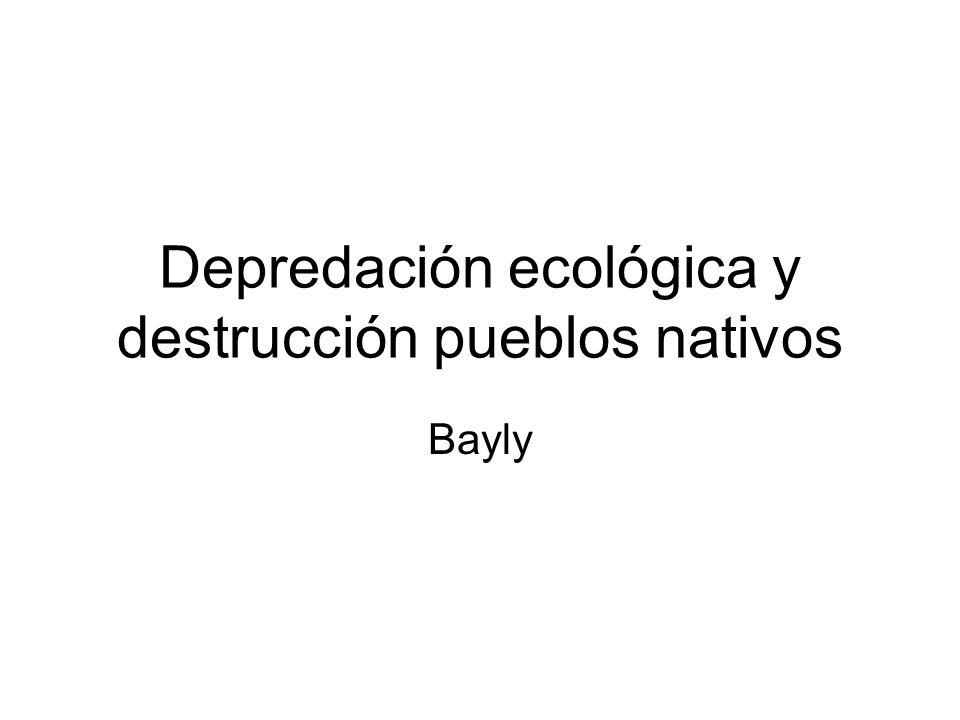 Depredación ecológica y destrucción pueblos nativos