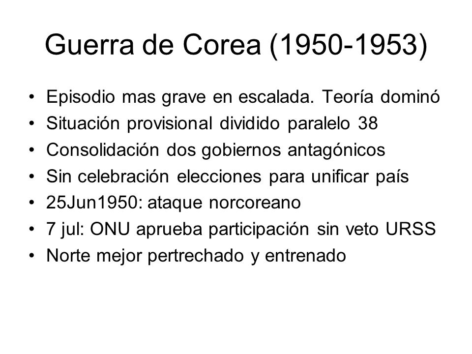 Guerra de Corea (1950-1953)Episodio mas grave en escalada. Teoría dominó. Situación provisional dividido paralelo 38.