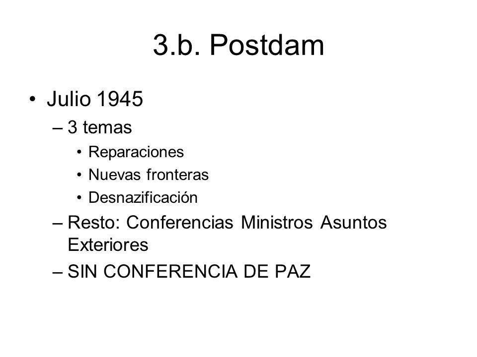 3.b. PostdamJulio 1945. 3 temas. Reparaciones. Nuevas fronteras. Desnazificación. Resto: Conferencias Ministros Asuntos Exteriores.