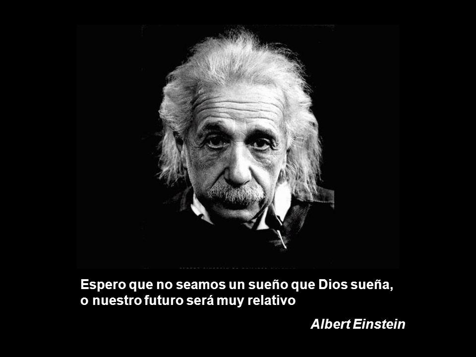 Espero que no seamos un sueño que Dios sueña, o nuestro futuro será muy relativo