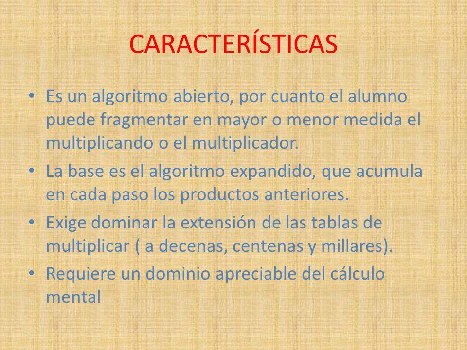 CARACTERÍSTICAS Es un algoritmo abierto, por cuanto el alumno puede fragmentar en mayor o menor medida el multiplicando o el multiplicador.