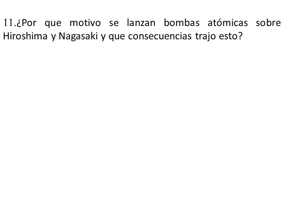 11.¿Por que motivo se lanzan bombas atómicas sobre Hiroshima y Nagasaki y que consecuencias trajo esto