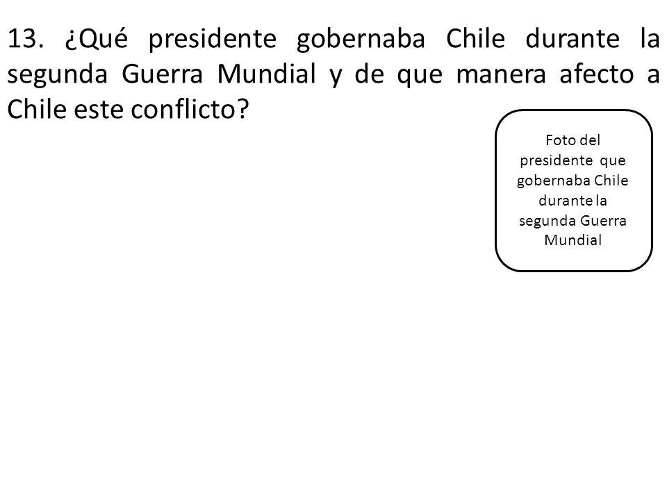 13. ¿Qué presidente gobernaba Chile durante la segunda Guerra Mundial y de que manera afecto a Chile este conflicto