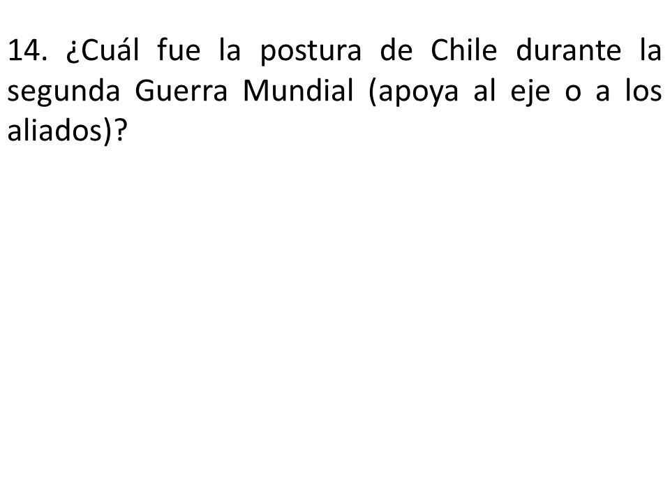 14. ¿Cuál fue la postura de Chile durante la segunda Guerra Mundial (apoya al eje o a los aliados)