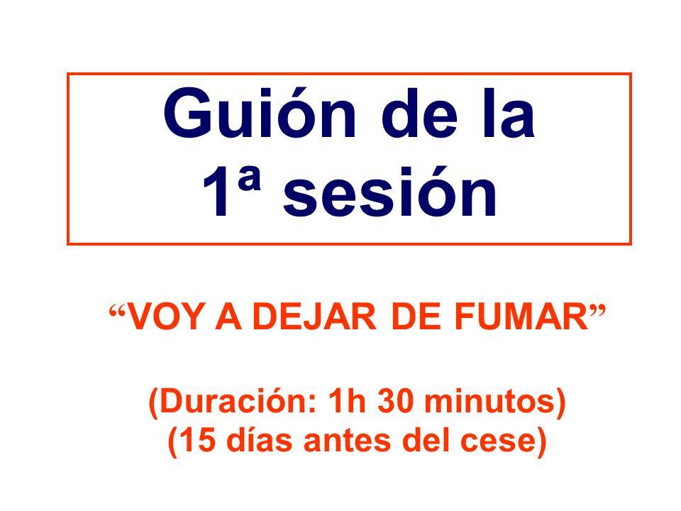 Guión de la 1ª sesión VOY A DEJAR DE FUMAR (Duración: 1h 30 minutos)