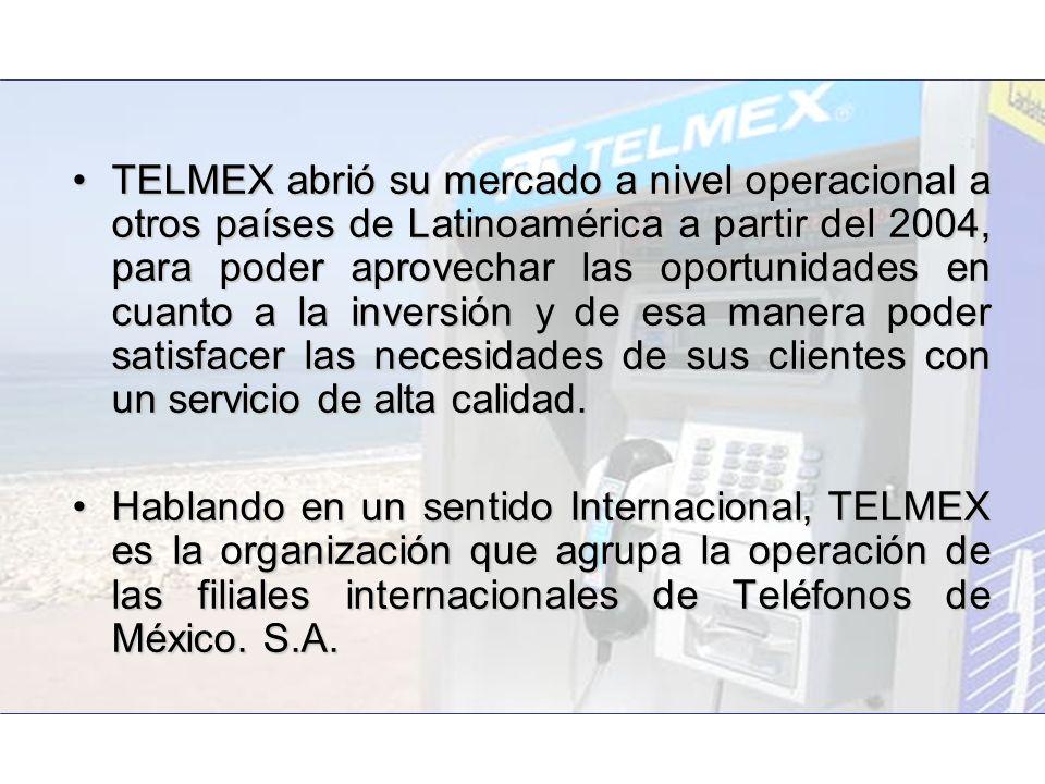 TELMEX abrió su mercado a nivel operacional a otros países de Latinoamérica a partir del 2004, para poder aprovechar las oportunidades en cuanto a la inversión y de esa manera poder satisfacer las necesidades de sus clientes con un servicio de alta calidad.