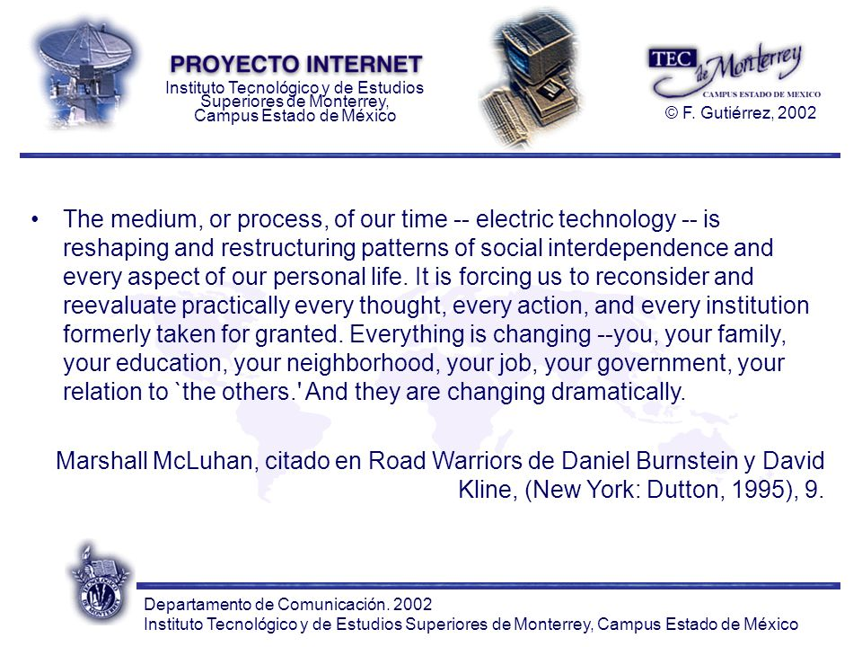The medium, or process, of our time -- electric technology -- is reshaping and restructuring patterns of social interdependence and every aspect of our personal life. It is forcing us to reconsider and reevaluate practically every thought, every action, and every institution formerly taken for granted. Everything is changing --you, your family, your education, your neighborhood, your job, your government, your relation to `the others. And they are changing dramatically.