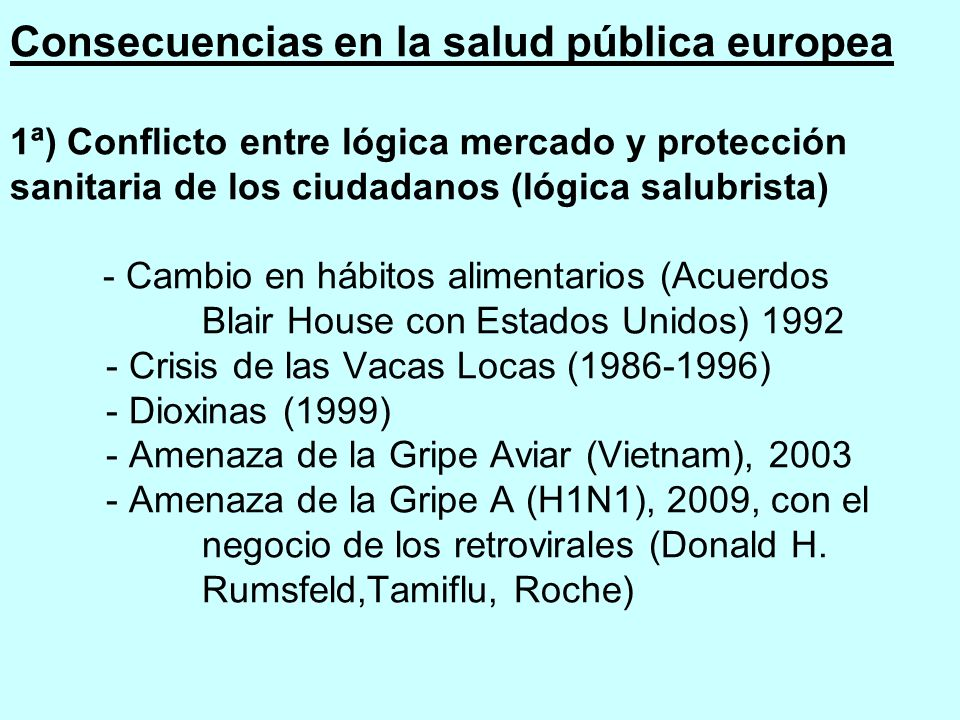 Consecuencias en la salud pública europea 1ª) Conflicto entre lógica mercado y protección sanitaria de los ciudadanos (lógica salubrista) - Cambio en hábitos alimentarios (Acuerdos Blair House con Estados Unidos) 1992 - Crisis de las Vacas Locas (1986-1996) - Dioxinas (1999) - Amenaza de la Gripe Aviar (Vietnam), 2003 - Amenaza de la Gripe A (H1N1), 2009, con el negocio de los retrovirales (Donald H.