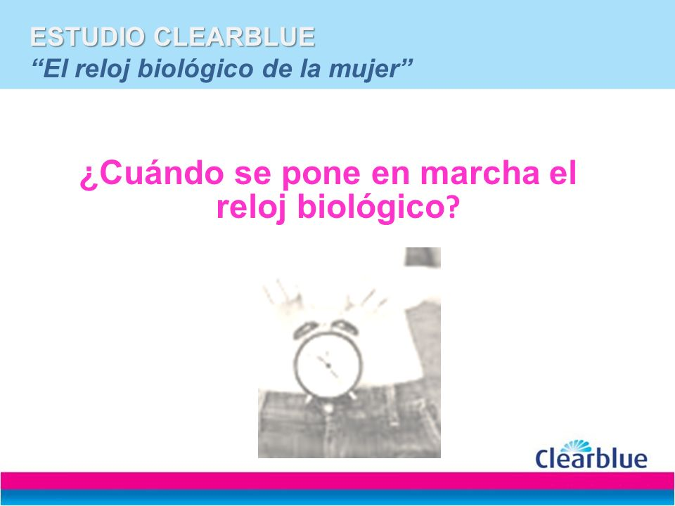 ESTUDIO CLEARBLUE El reloj biológico de la mujer