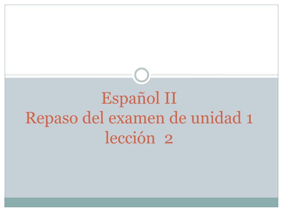 Español II Repaso del examen de unidad 1 lección 2