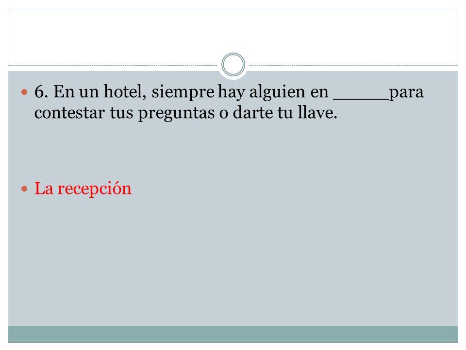 6. En un hotel, siempre hay alguien en _____para contestar tus preguntas o darte tu llave.
