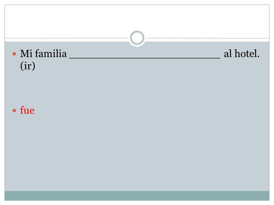 Mi familia _______________________ al hotel. (ir)