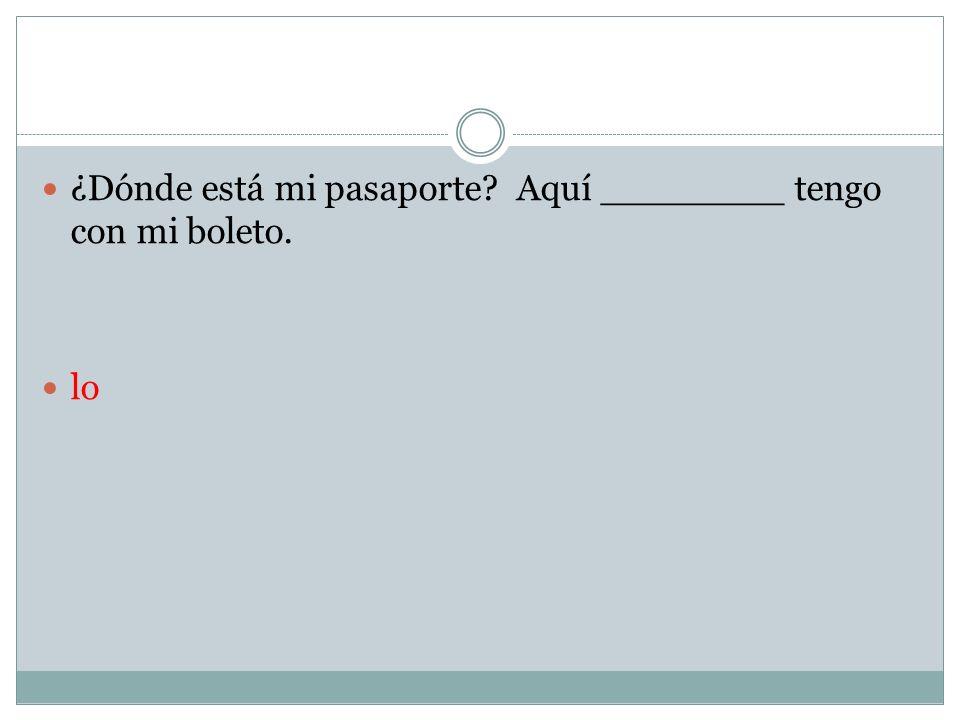¿Dónde está mi pasaporte Aquí ________ tengo con mi boleto.