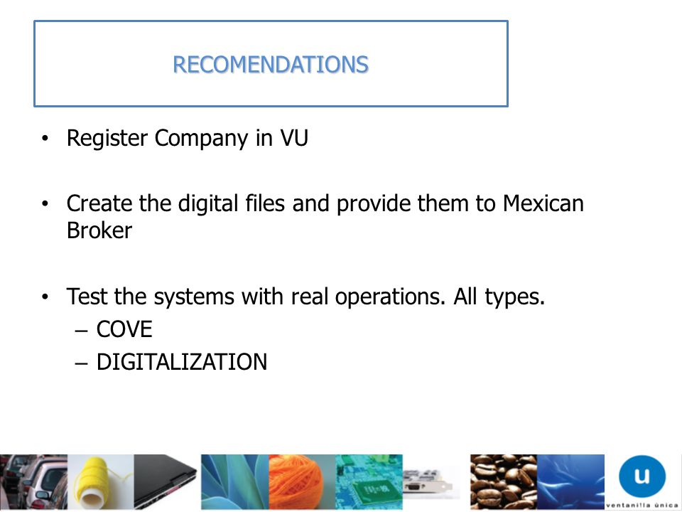 RECOMENDATIONSRegister Company in VU. Create the digital files and provide them to Mexican Broker. Test the systems with real operations. All types.