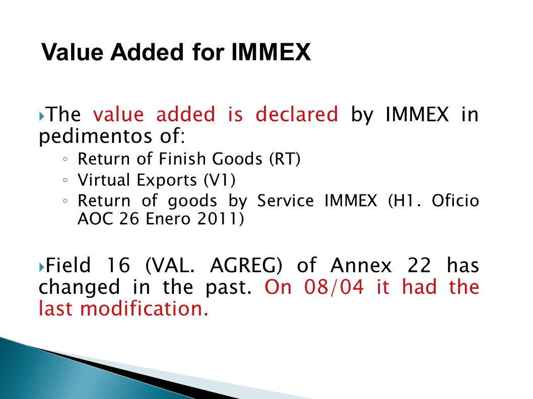 Value Added for IMMEX The value added is declared by IMMEX in pedimentos of: Return of Finish Goods (RT)