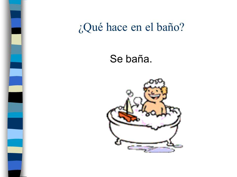 ¿Qué hace en el baño Se baña.