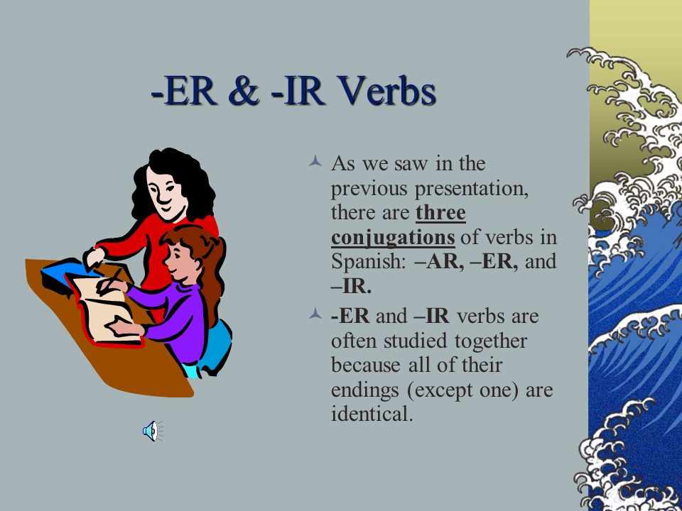 -ER & -IR VerbsAs we saw in the previous presentation, there are three conjugations of verbs in Spanish: –AR, –ER, and –IR.