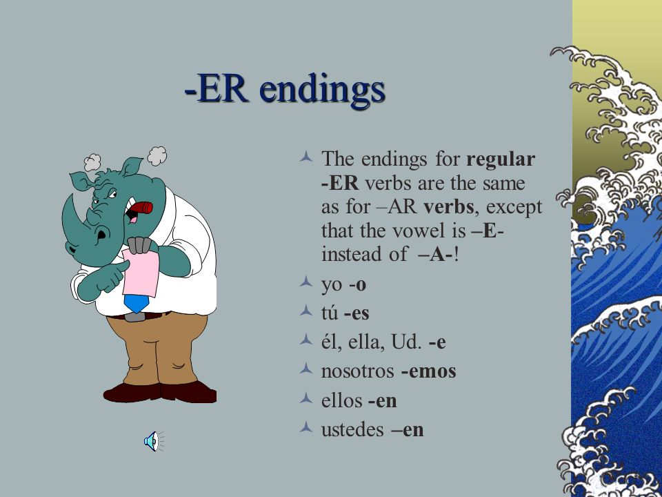 -ER endings The endings for regular -ER verbs are the same as for –AR verbs, except that the vowel is –E- instead of –A-!