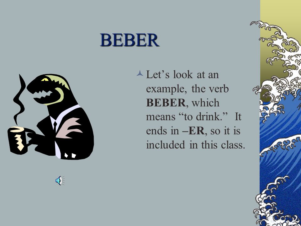 BEBER Let's look at an example, the verb BEBER, which means to drink. It ends in –ER, so it is included in this class.