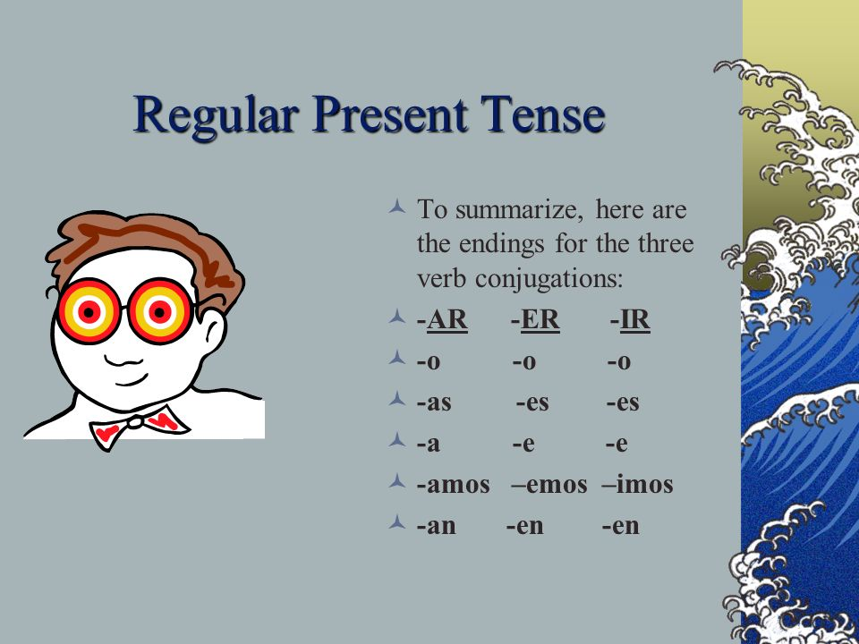 Regular Present Tense To summarize, here are the endings for the three verb conjugations: -AR -ER -IR.