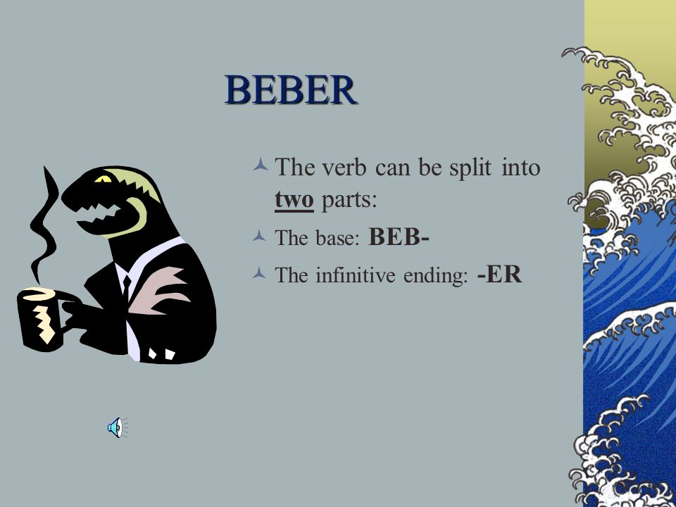 BEBER The verb can be split into two parts: The base: BEB-
