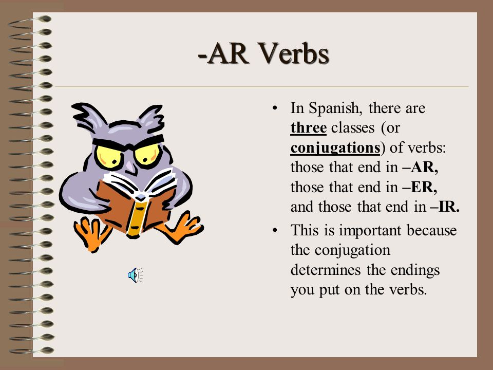 -AR VerbsIn Spanish, there are three classes (or conjugations) of verbs: those that end in –AR, those that end in –ER, and those that end in –IR.