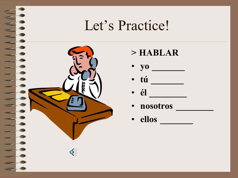 Let's Practice! > HABLAR yo _______ tú _______ él ________