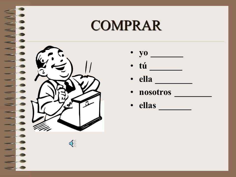 COMPRAR yo _______ tú _______ ella ________ nosotros ________