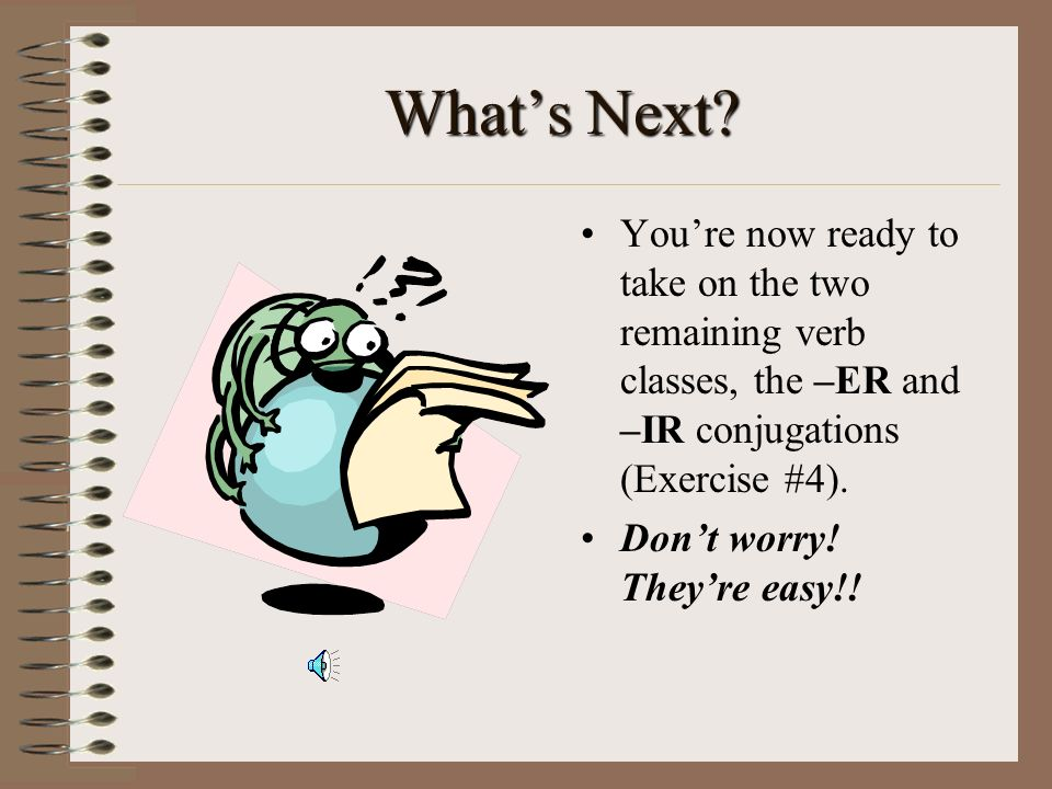 What's Next You're now ready to take on the two remaining verb classes, the –ER and –IR conjugations (Exercise #4).