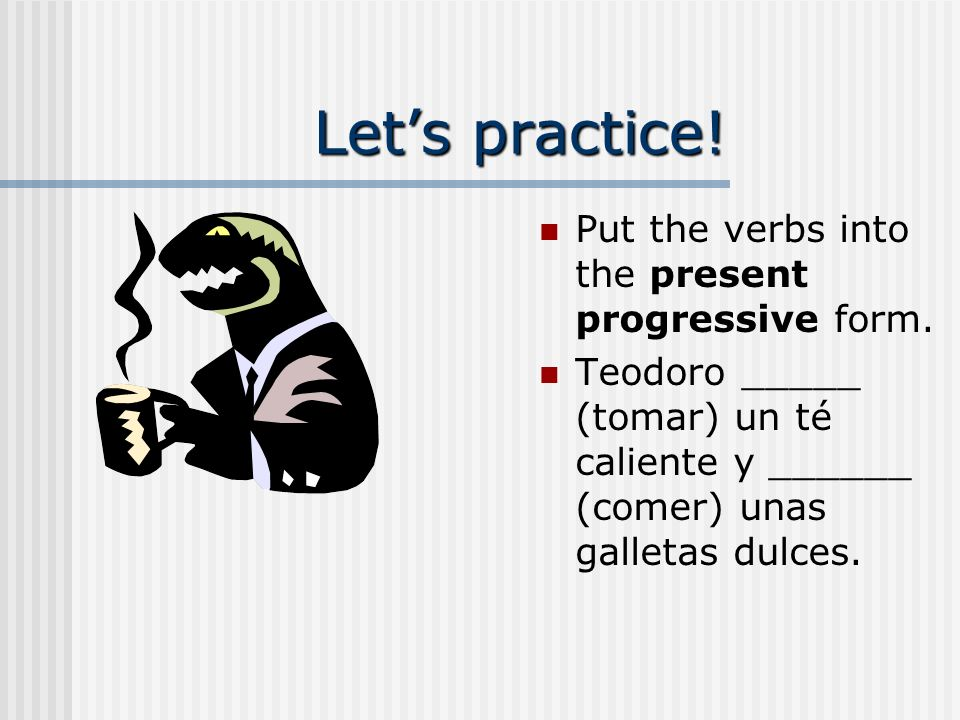 Let's practice! Put the verbs into the present progressive form.