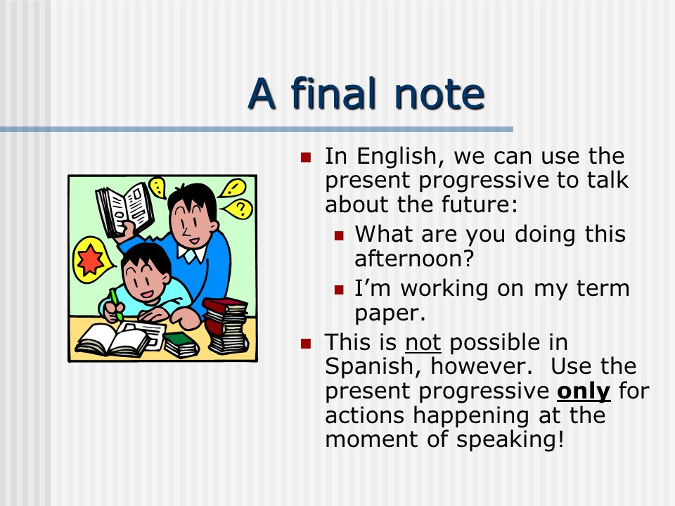 A final note In English, we can use the present progressive to talk about the future: What are you doing this afternoon