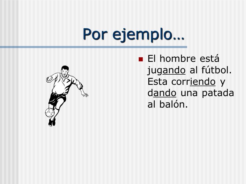Por ejemplo… El hombre está jugando al fútbol. Esta corriendo y dando una patada al balón.