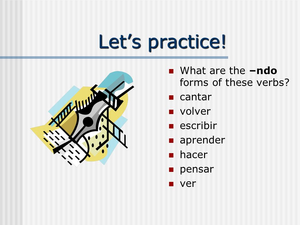 Let's practice! What are the –ndo forms of these verbs cantar volver