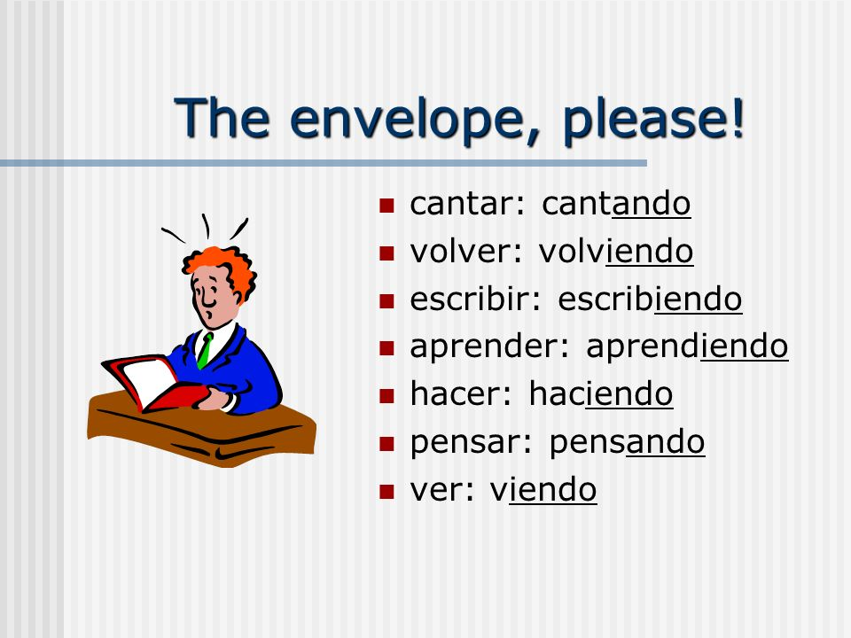 The envelope, please! cantar: cantando volver: volviendo