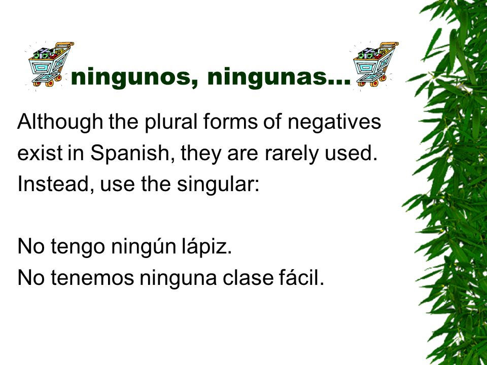 ningunos, ningunas… Although the plural forms of negatives