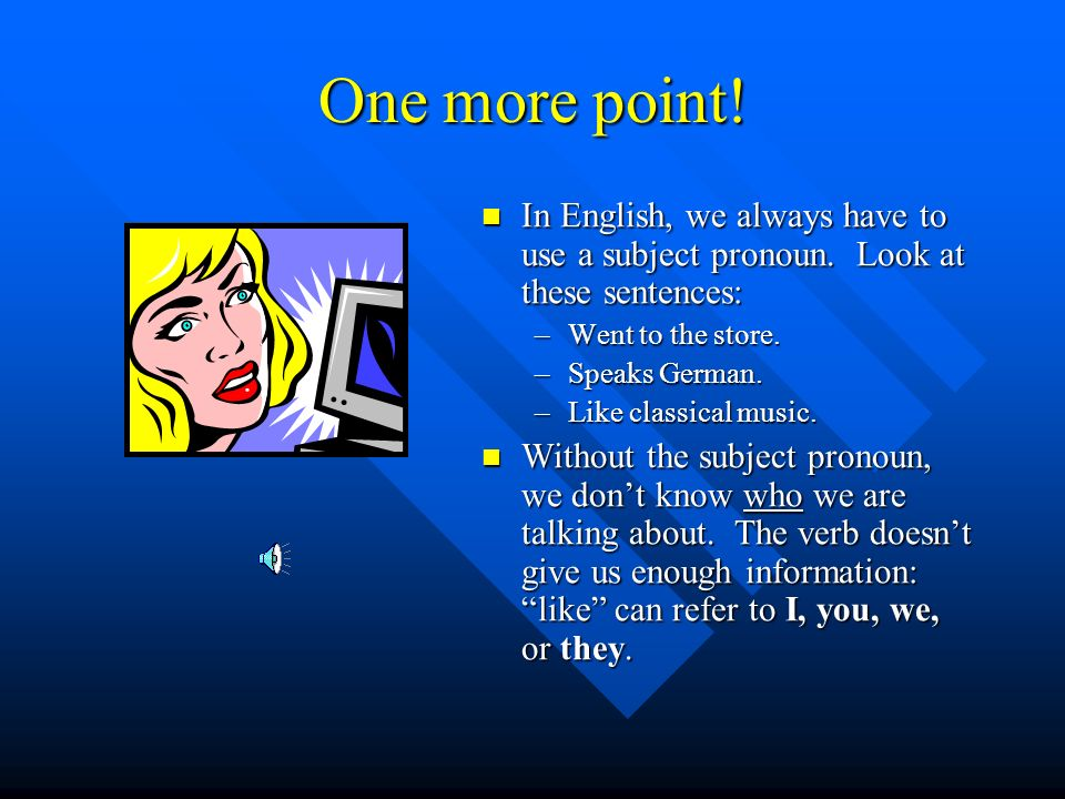 One more point! In English, we always have to use a subject pronoun. Look at these sentences: Went to the store.