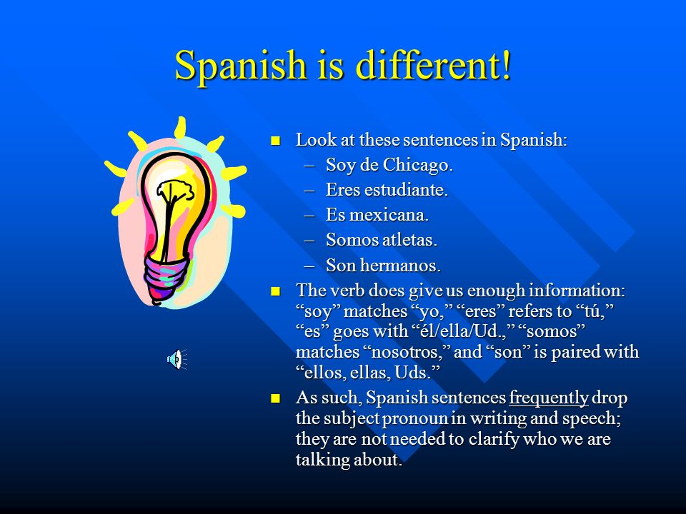 Spanish is different! Look at these sentences in Spanish: