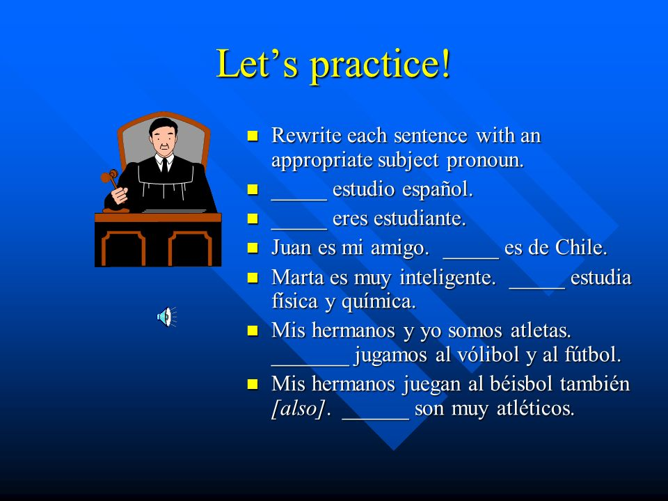 Let's practice! Rewrite each sentence with an appropriate subject pronoun. _____ estudio español. _____ eres estudiante.