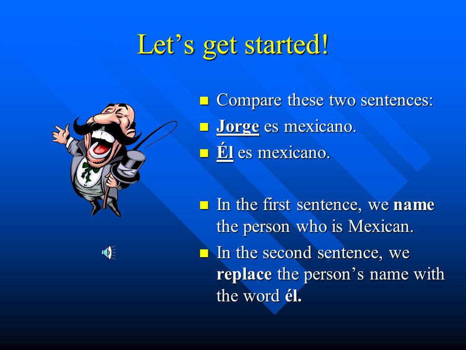 Let's get started! Compare these two sentences: Jorge es mexicano.