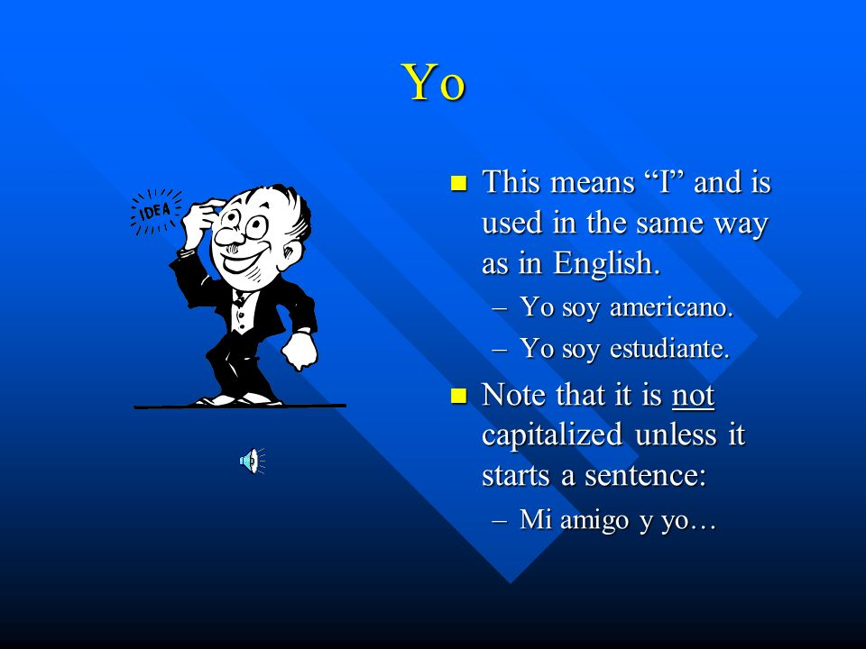 Yo This means I and is used in the same way as in English.