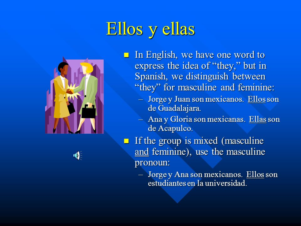 Ellos y ellas In English, we have one word to express the idea of they, but in Spanish, we distinguish between they for masculine and feminine: