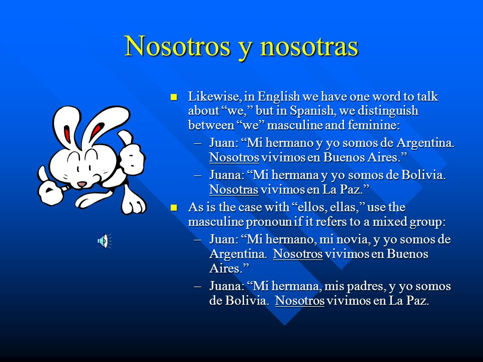 Nosotros y nosotras Likewise, in English we have one word to talk about we, but in Spanish, we distinguish between we masculine and feminine: