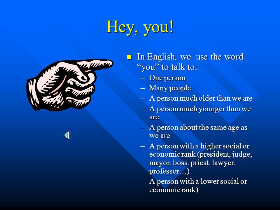 Hey, you! In English, we use the word you to talk to: One person