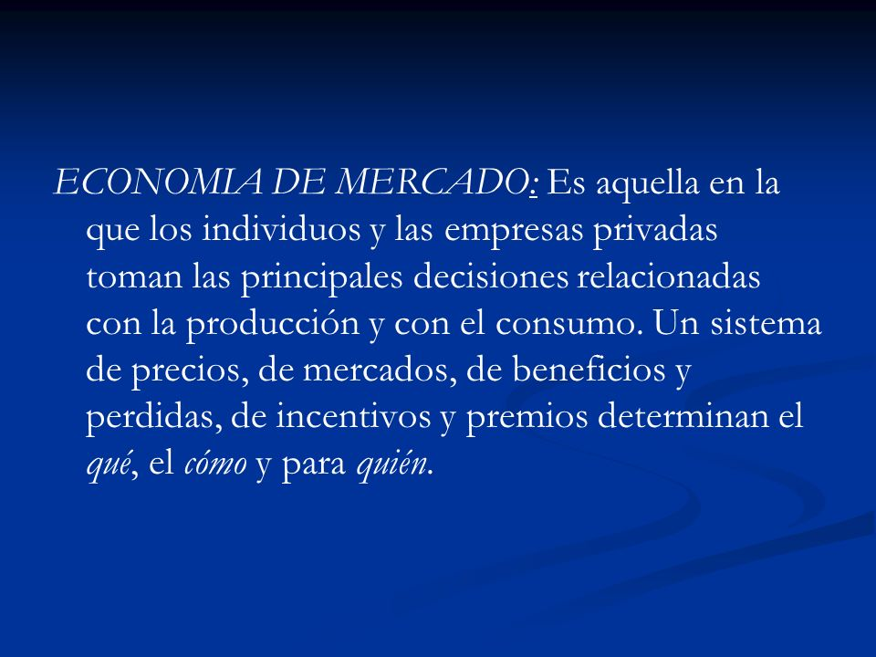ECONOMIA DE MERCADO: Es aquella en la que los individuos y las empresas privadas toman las principales decisiones relacionadas con la producción y con el consumo.